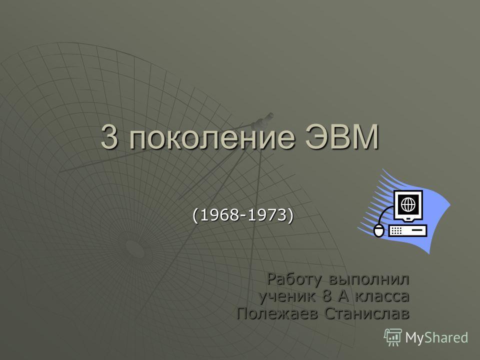 3 поколение ЭВМ (1968-1973) Работу выполнил ученик 8 А класса Полежаев Станислав