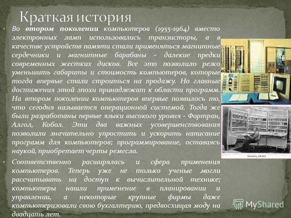 Во втором поколении компьютеров (1955-1964) вместо электронных ламп использовались транзисторы, а в качестве устройств памяти стали применяться магнитные сердечники и магнитные барабаны - далекие предки современных жестких дисков. Все это позволило р