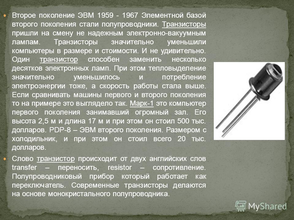 Второе поколение ЭВМ 1959 - 1967 Элементной базой второго поколения стали полупроводники. Транзисторы пришли на смену не надежным электронно-вакуумным лампам. Транзисторы значительно уменьшили компьютеры в размере и стоимости. И не удивительно. Один