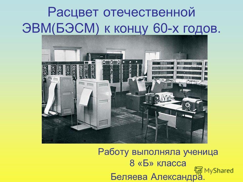 Расцвет отечественной ЭВМ(БЭСМ) к концу 60-х годов. Работу выполняла ученица 8 «Б» класса Беляева Александра.
