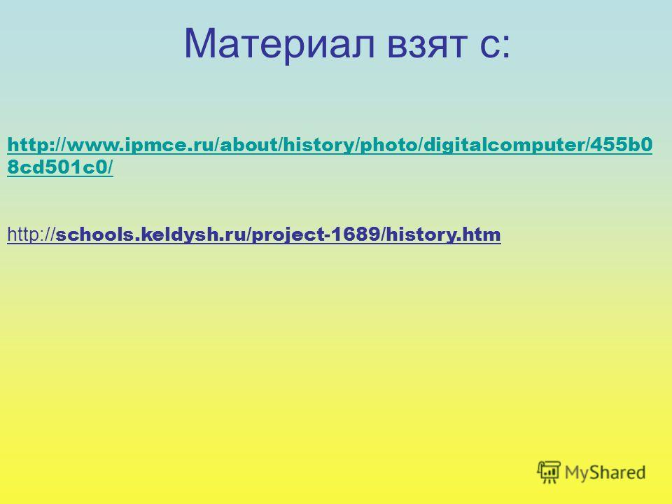 http://www.ipmce.ru/about/history/photo/digitalcomputer/455b0 8cd501c0/ http:// schools.keldysh.ru/project-1689/history.htm Материал взят с: