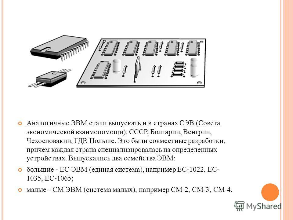 Аналогичные ЭВМ стали выпускать и в странах СЭВ (Совета экономической взаимопомощи): СССР, Болгарии, Венгрии, Чехословакии, ГДР, Польше. Это были совместные разработки, причем каждая страна специализировалась на определенных устройствах. Выпускались