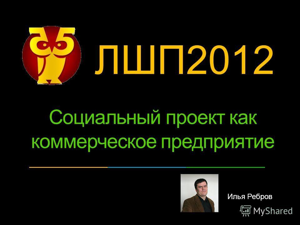 Илья Ребров Социальный проект как коммерческое предприятие ЛШП2012 ?