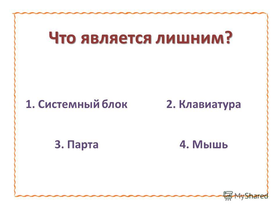 Что является лишним? 1. Системный блок2. Клавиатура 3. Парта4. Мышь