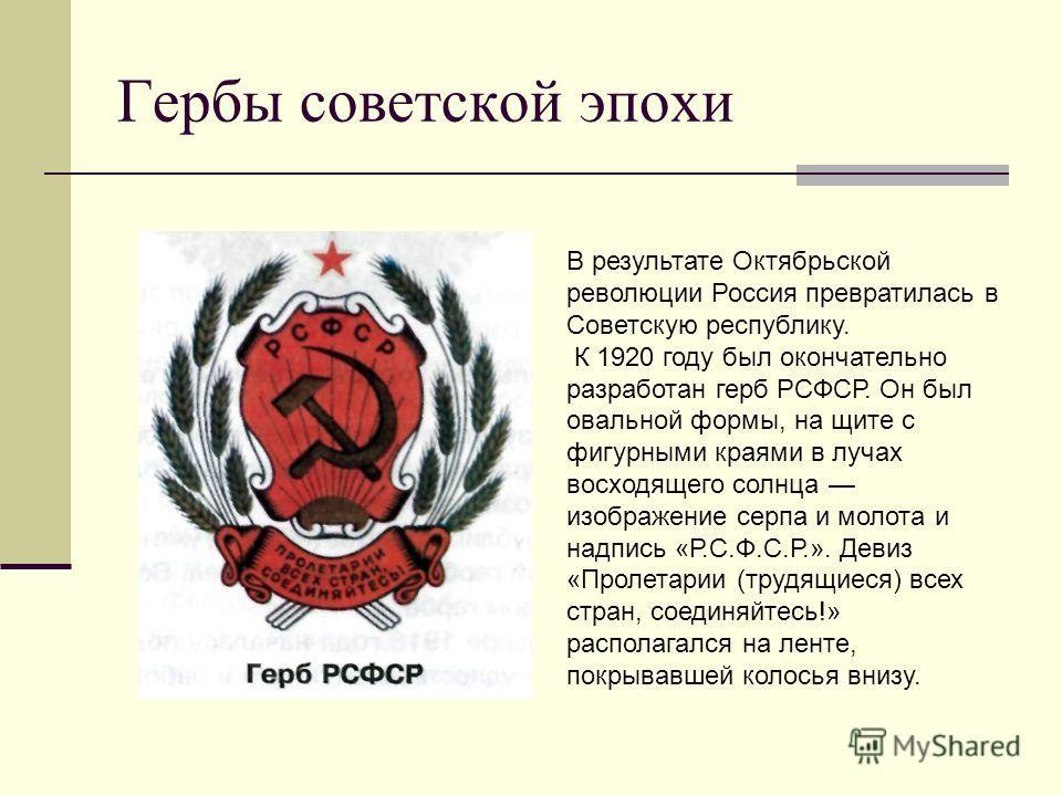 Гербы советской эпохи В результате Октябрьской революции Россия превратилась в Советскую республику. К 1920 году был окончательно разработан герб РСФСР. Он был овальной формы, на щите с фигурными краями в лучах восходящего солнца изображение серпа и