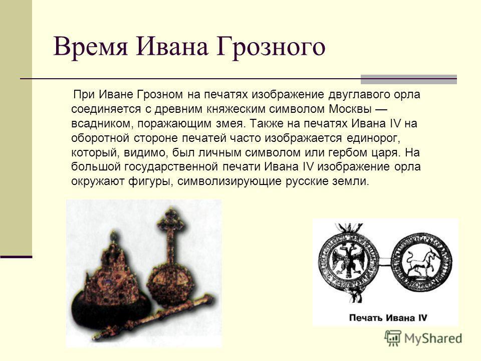 Время Ивана Грозного При Иване Грозном на печатях изображение двуглавого орла соединяется с древним княжеским символом Москвы всадником, поражающим змея. Также на печатях Ивана IV на оборотной стороне печатей часто изображается единорог, который, вид