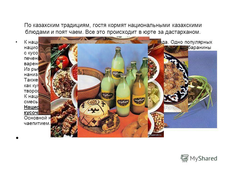По казахским традициям, гостя кормят национальными казахскими блюдами и поят чаем. Все это происходит в юрте за дастарханом. К национальной кухне относятся, в основном, мясные блюда. Одно популярных национальных блюд – бешбармак. Оно готовится из вар