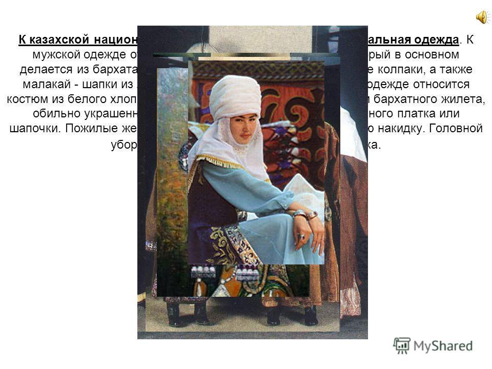 К казахской национальной культуре относится и национальная одежда. К мужской одежде относится «чапан» (халат с поясом), который в основном делается из бархата, мягкие тюбетейки и высокие фетровые колпаки, а также малакай - шапки из лисьего меха. К же