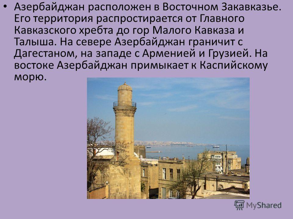 Азербайджан расположен в Восточном Закавказье. Его территория распростирается от Главного Кавказского хребта до гор Малого Кавказа и Талыша. На севере Азербайджан граничит с Дагестаном, на западе с Арменией и Грузией. На востоке Азербайджан примыкает