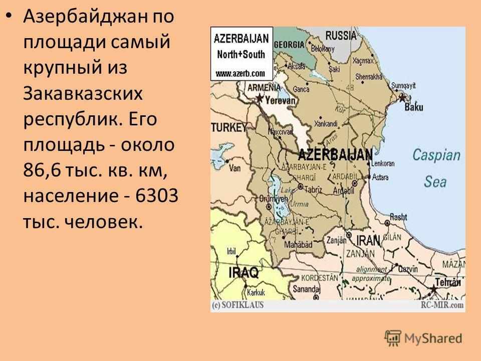 Азербайджан по площади самый крупный из Закавказских республик. Его площадь - около 86,6 тыс. кв. км, население - 6303 тыс. человек.