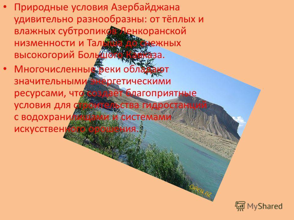Природные условия Азербайджана удивительно разнообразны: от тёплых и влажных субтропиков Ленкоранской низменности и Талыша до снежных высокогорий Большого Кавказа. Многочисленные реки обладают значительными энергетическими ресурсами, что создаёт благ