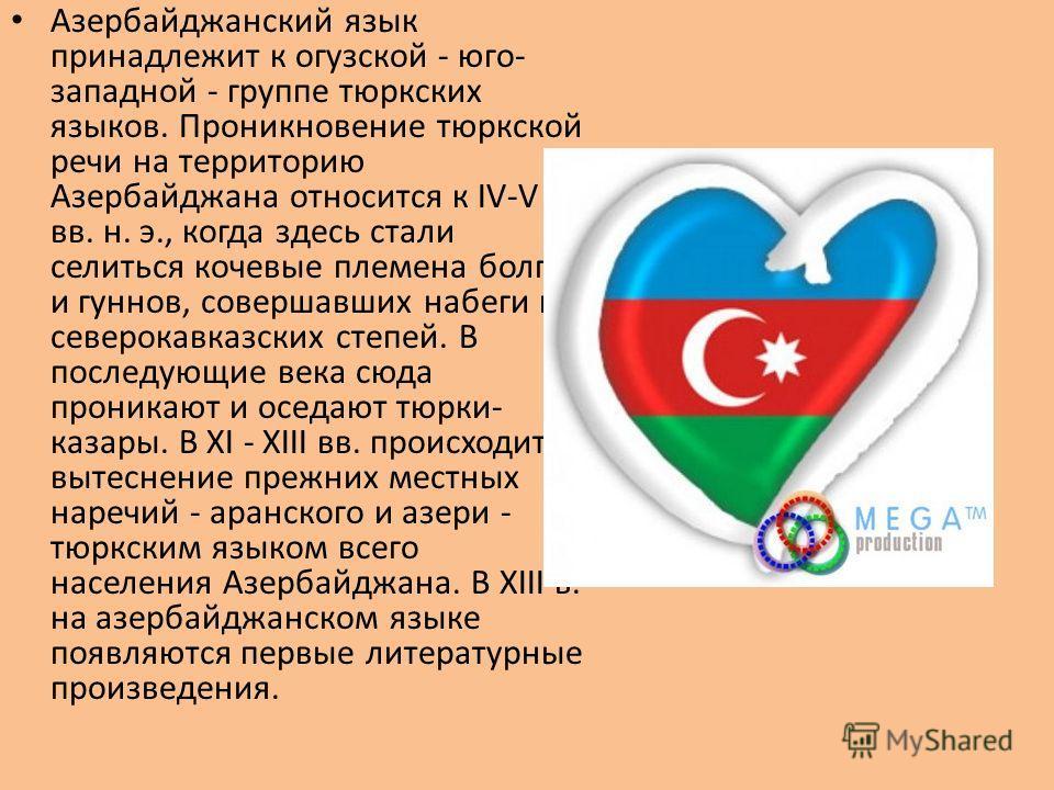Азербайджанский язык принадлежит к огузской - юго- западной - группе тюркских языков. Проникновение тюркской речи на территорию Азербайджана относится к IV-V вв. н. э., когда здесь стали селиться кочевые племена болгар и гуннов, совершавших набеги из