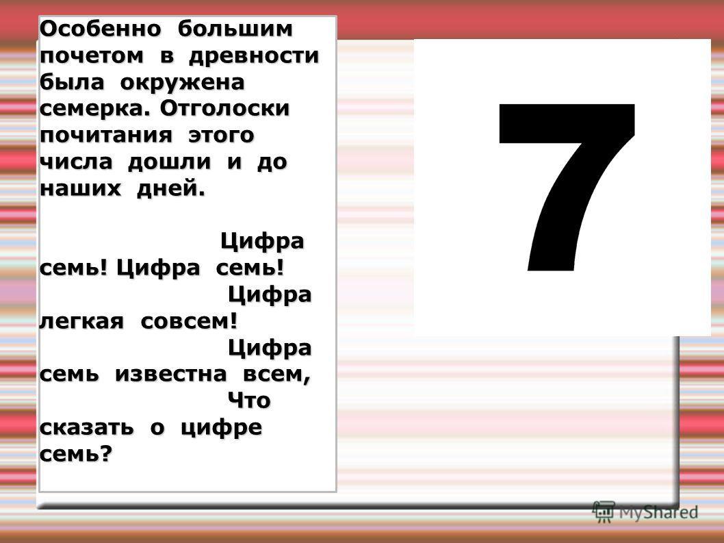 Особенно большим почетом в древности была окружена семерка. Отголоски почитания этого числа дошли и до наших дней. Цифра семь! Цифра семь! Цифра семь! Цифра семь! Цифра легкая совсем! Цифра легкая совсем! Цифра семь известна всем, Цифра семь известна