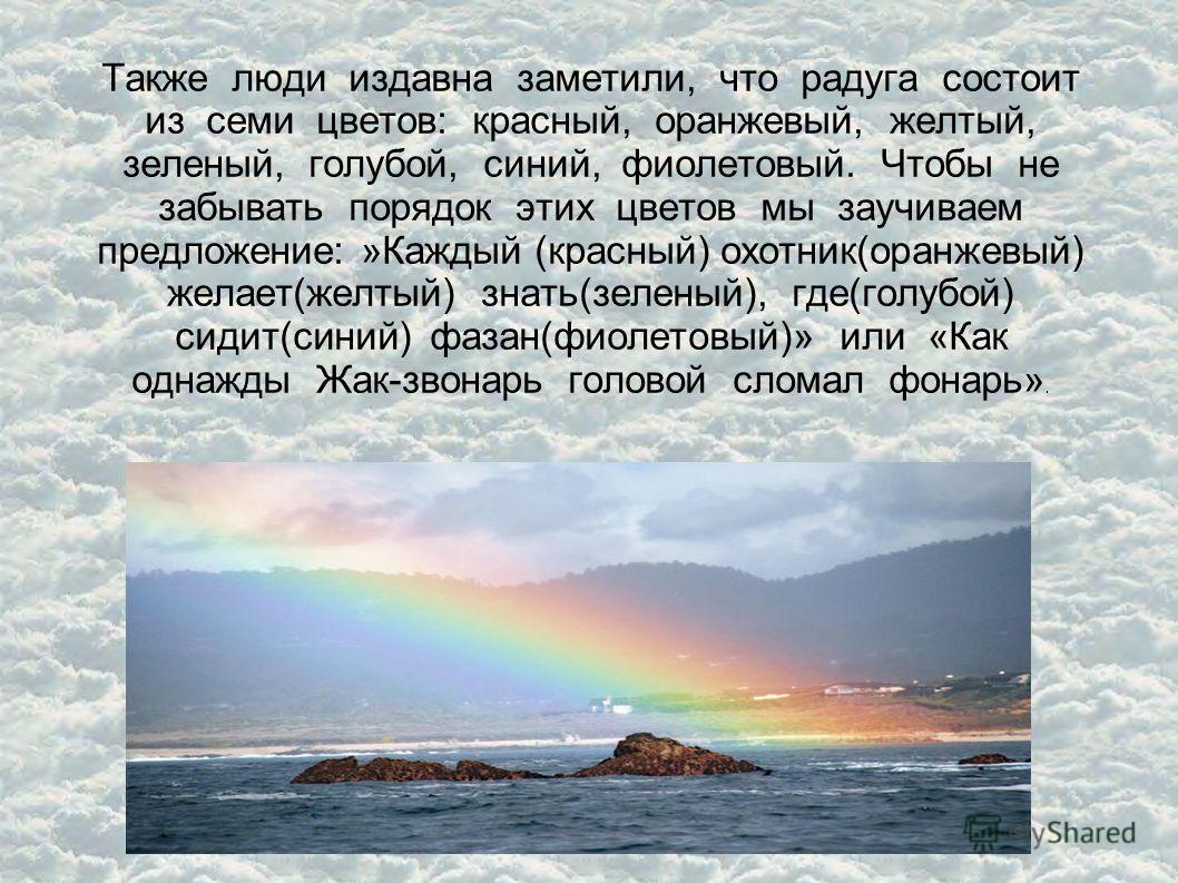 Также люди издавна заметили, что радуга состоит из семи цветов: красный, оранжевый, желтый, зеленый, голубой, синий, фиолетовый. Чтобы не забывать порядок этих цветов мы заучиваем предложение: »Каждый (красный) охотник(оранжевый) желает(желтый) знать
