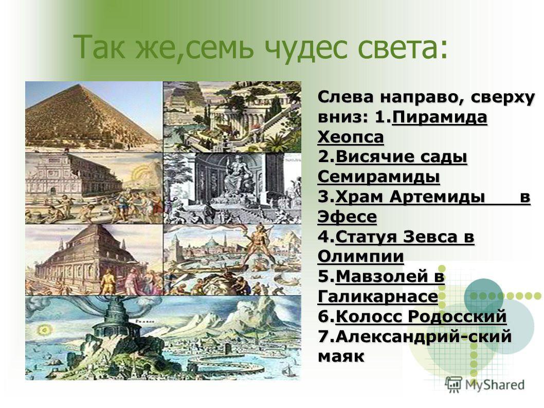 Так же,семь чудес света: Слева направо, сверху вниз: 1.Пирамида Хеопса 2.Висячие сады Семирамиды 3.Храм Артемиды в Эфесе 4.Статуя Зевса в Олимпии 5.Мавзолей в Галикарнасе 6.Колосс Родосский 7.Александрий-ский маяк