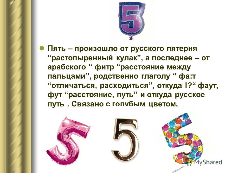Пять – произошло от русского пятерня растопыренный кулак, а последнее – от арабского фитр расстояние между пальцами, родственно глаголу фа:т отличаться, расходиться, откуда l? фаут, фут расстояние, путь и откуда русское путь. Связано с голубым цветом