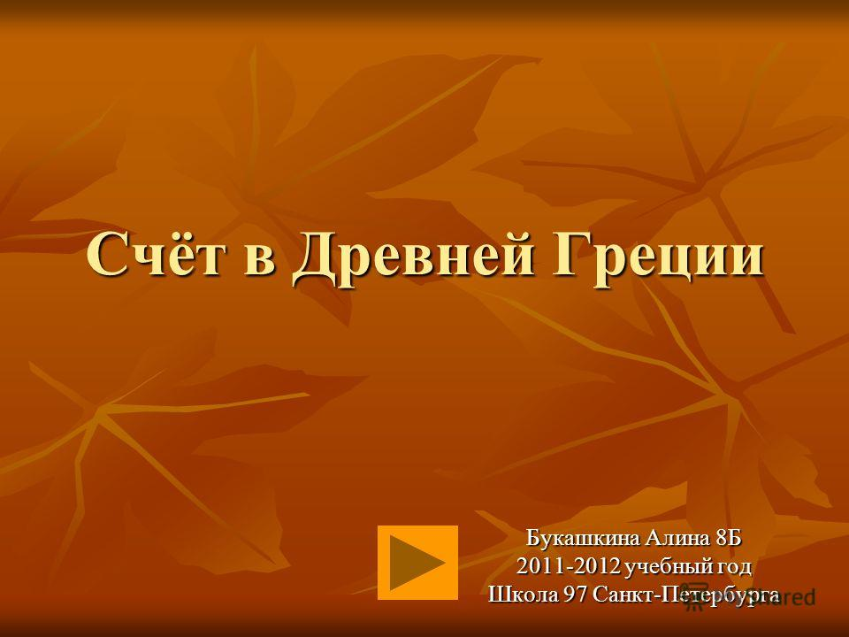 Счёт в Древней Греции Букашкина Алина 8Б 2011-2012 учебный год Школа 97 Санкт-Петербурга