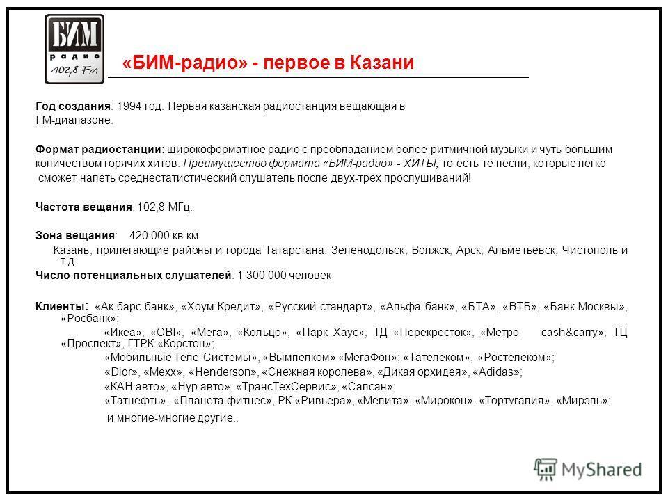 «БИМ-радио» - первое в Казани Год создания: 1994 год. Первая казанская радиостанция вещающая в FM-диапазоне. Формат радиостанции: широкоформатное радио с преобладанием более ритмичной музыки и чуть большим количеством горячих хитов. Преимущество форм