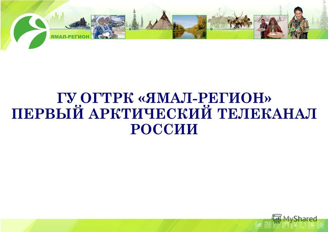 1 ГУ ОГТРК «ЯМАЛ-РЕГИОН» ПЕРВЫЙ АРКТИЧЕСКИЙ ТЕЛЕКАНАЛ РОССИИ