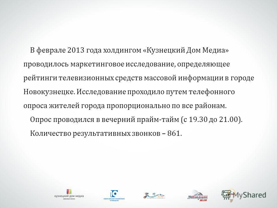 В феврале 2013 года холдингом «Кузнецкий Дом Медиа» проводилось маркетинговое исследование, определяющее рейтинги телевизионных средств массовой информации в городе Новокузнецке. Исследование проходило путем телефонного опроса жителей города пропорци