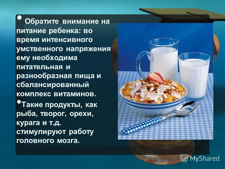Обратите внимание на питание ребенка: во время интенсивного умственного напряжения ему необходима питательная и разнообразная пища и сбалансированный комплекс витаминов. Такие продукты, как рыба, творог, орехи, курага и т.д. стимулируют работу головн