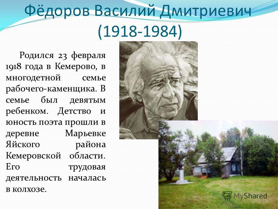 Фёдоров Василий Дмитриевич (1918-1984) Родился 23 февраля 1918 года в Кемерово, в многодетной семье рабочего-каменщика. В семье был девятым ребенком. Детство и юность поэта прошли в деревне Марьевке Яйского района Кемеровской области. Его трудовая де