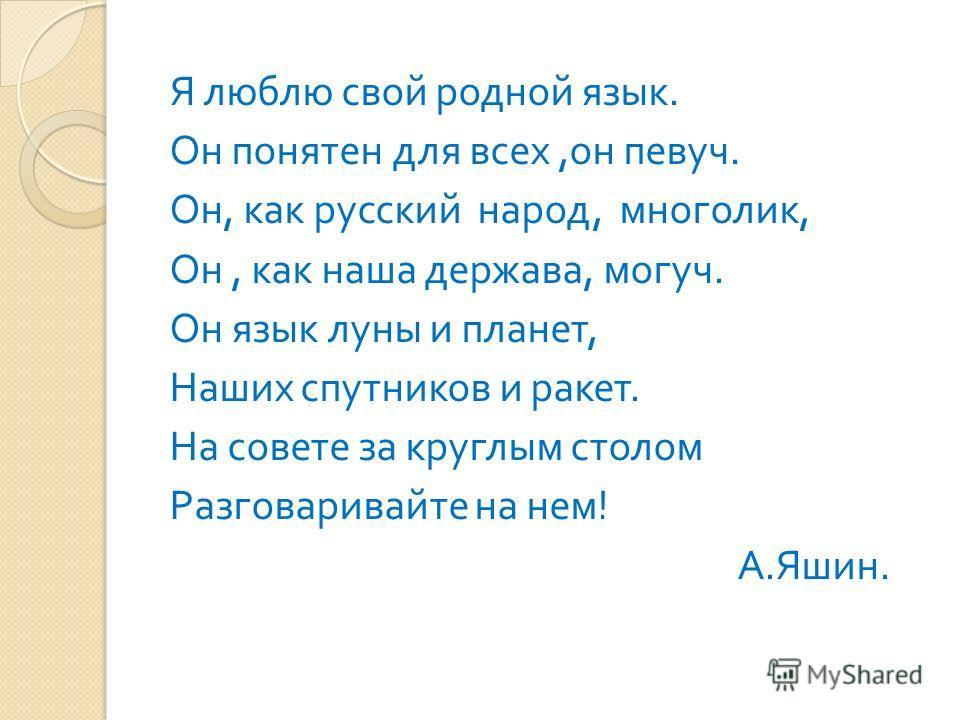 Я люблю свой родной язык. Он понятен для всех, он певуч. Он, как русский народ, многолик, Он, как наша держава, могуч. Он язык луны и планет, Наших спутников и ракет. На совете за круглым столом Разговаривайте на нем ! А. Яшин.