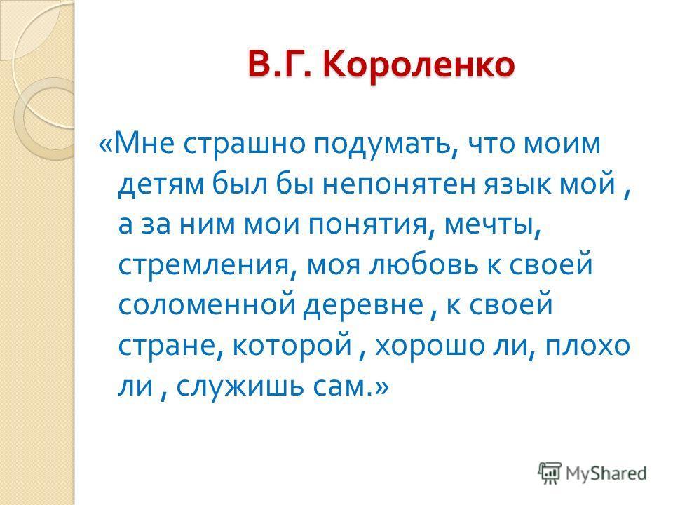 В. Г. Короленко « Мне страшно подумать, что моим детям был бы непонятен язык мой, а за ним мои понятия, мечты, стремления, моя любовь к своей соломенной деревне, к своей стране, которой, хорошо ли, плохо ли, служишь сам.»