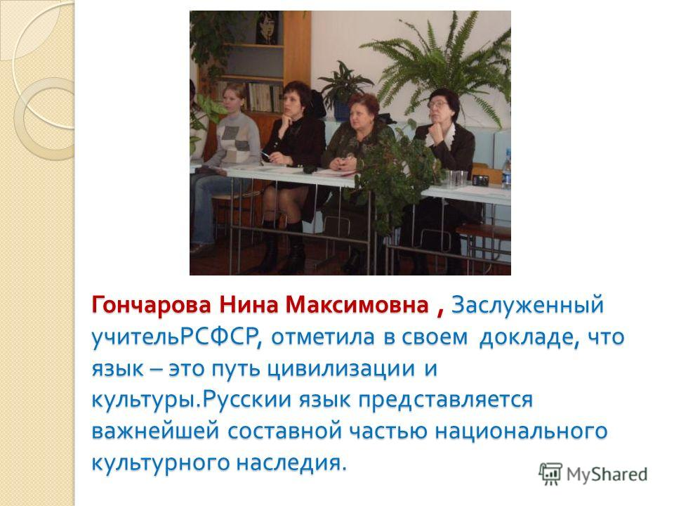 Гончарова Нина Максимовна, Заслуженный учительРСФСР, отметила в своем докладе, что язык – это путь цивилизации и культуры. Русскии язык представляется важнейшей составной частью национального культурного наследия.