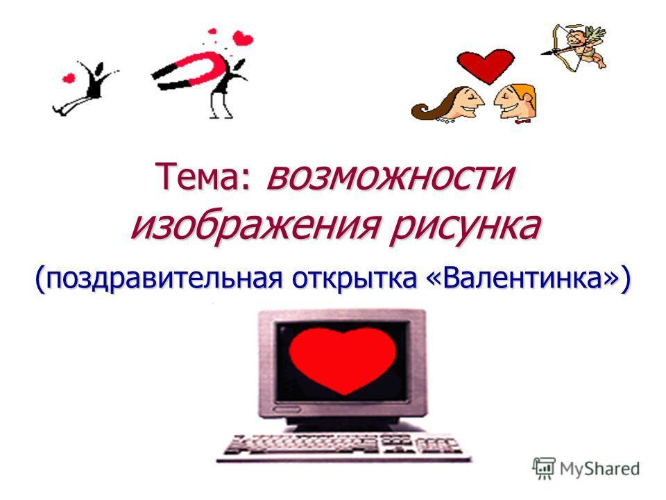 Тема: возможности изображения рисунка (поздравительная открытка «Валентинка»)