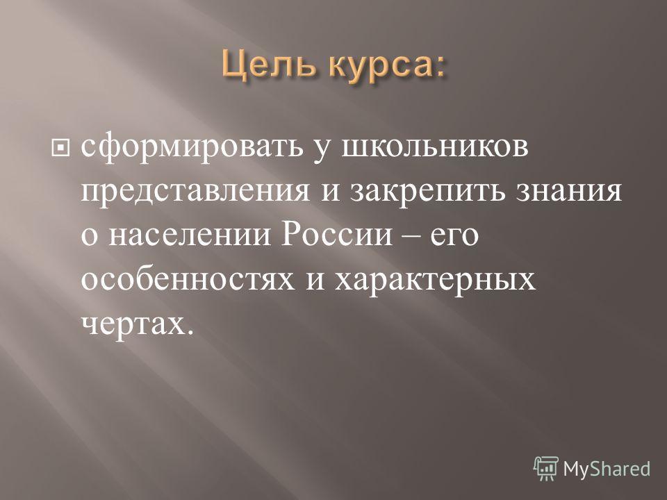 сформировать у школьников представления и закрепить знания о населении России – его особенностях и характерных чертах.