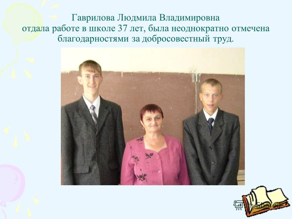 Гаврилова Людмила Владимировна отдала работе в школе 37 лет, была неоднократно отмечена благодарностями за добросовестный труд.