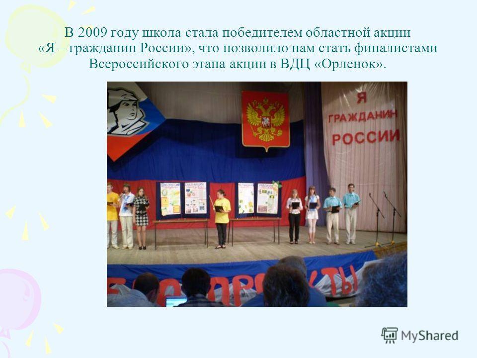 В 2009 году школа стала победителем областной акции «Я – гражданин России», что позволило нам стать финалистами Всероссийского этапа акции в ВДЦ «Орленок».