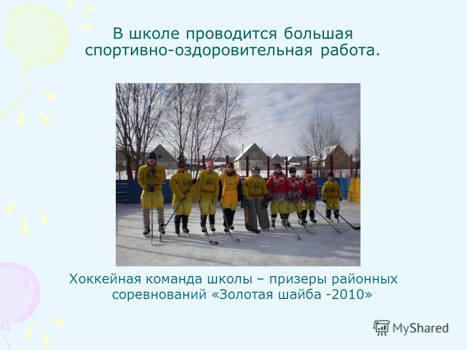 В школе проводится большая спортивно-оздоровительная работа. Хоккейная команда школы – призеры районных соревнований «Золотая шайба -2010»