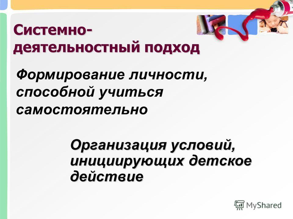 Организация условий, инициирующих детское действие Системно- деятельностный подход Формирование личности, способной учиться самостоятельно