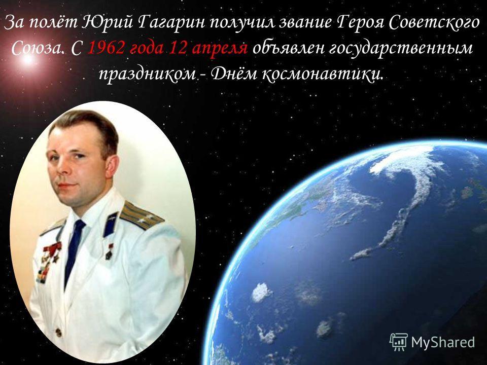 За полёт Юрий Гагарин получил звание Героя Советского Союза. С 1962 года 12 апреля объявлен государственным праздником - Днём космонавтики.