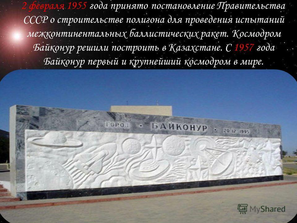 2 февраля 1955 года принято постановление Правительства СССР о строительстве полигона для проведения испытаний межконтинентальных баллистических ракет. Космодром Байконур решили построить в Казахстане. С 1957 года Байконур первый и крупнейший космодр