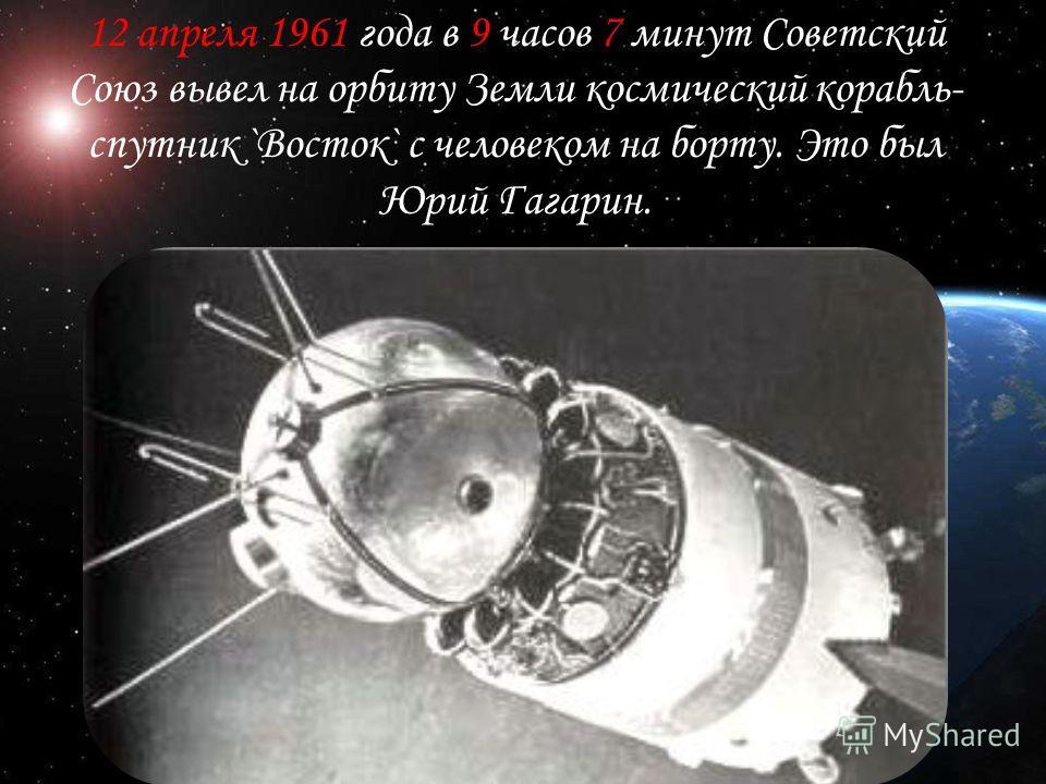 12 апреля 1961 года в 9 часов 7 минут Советский Союз вывел на орбиту Земли космический корабль- спутник `Восток` с человеком на борту. Это был Юрий Гагарин.