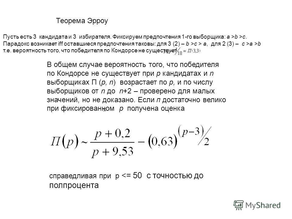 Теорема Эрроу В общем случае вероятность того, что победителя по Кондорсе не существует при р кандидатах и n выборщиках П (р, n) возрастает по р, и по числу выборщиков от n до n+2 – проверено для малых значений, но не доказано. Если п достаточно вели