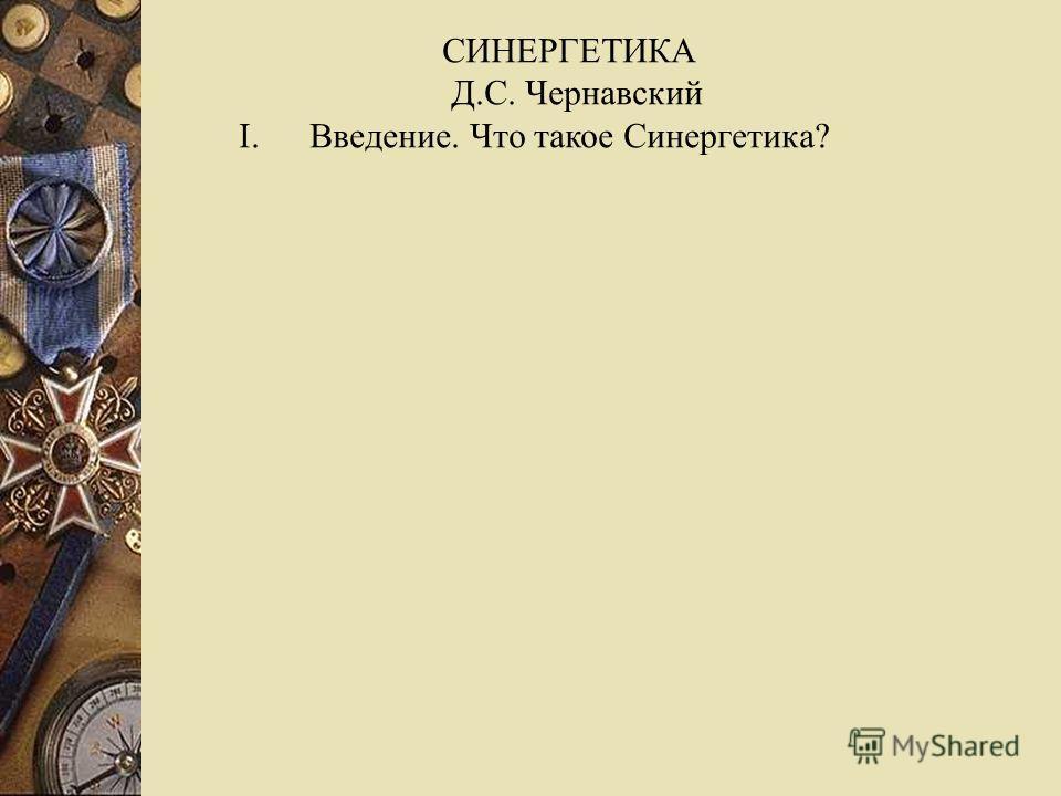 СИНЕРГЕТИКА Д.С. Чернавский I.Введение. Что такое Синергетика?