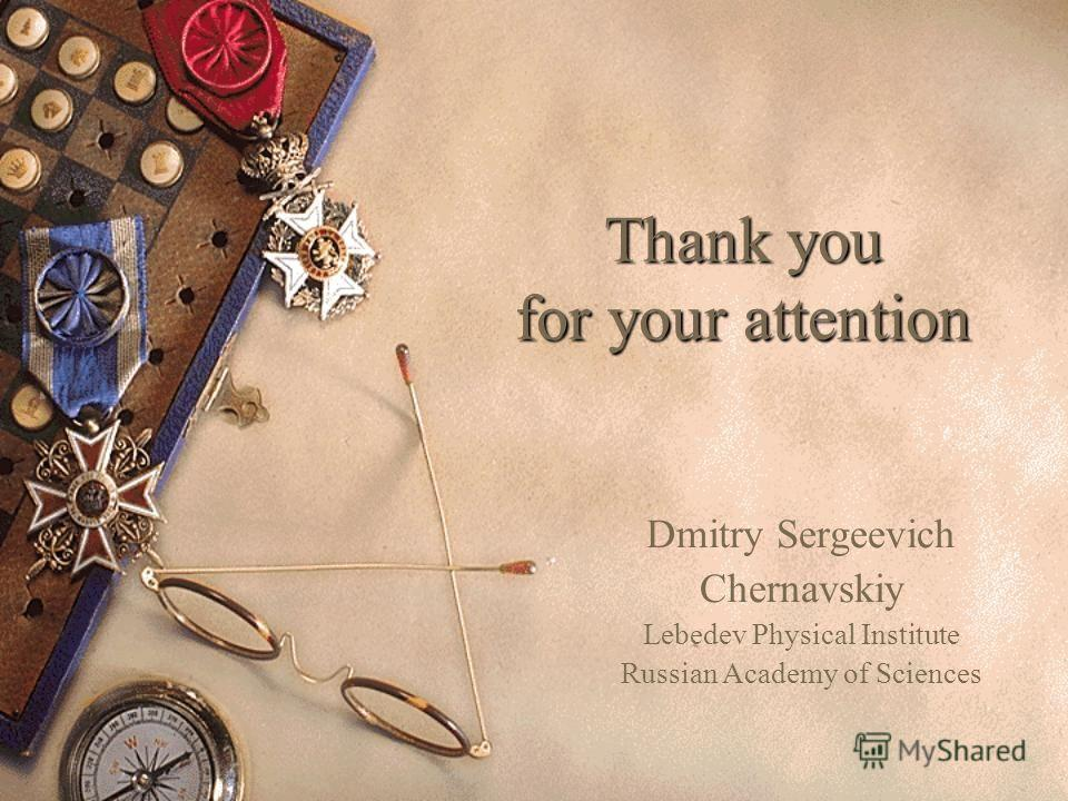 Thank you for your attention Dmitry Sergeevich Chernavskiy Lebedev Physical Institute Russian Academy of Sciences