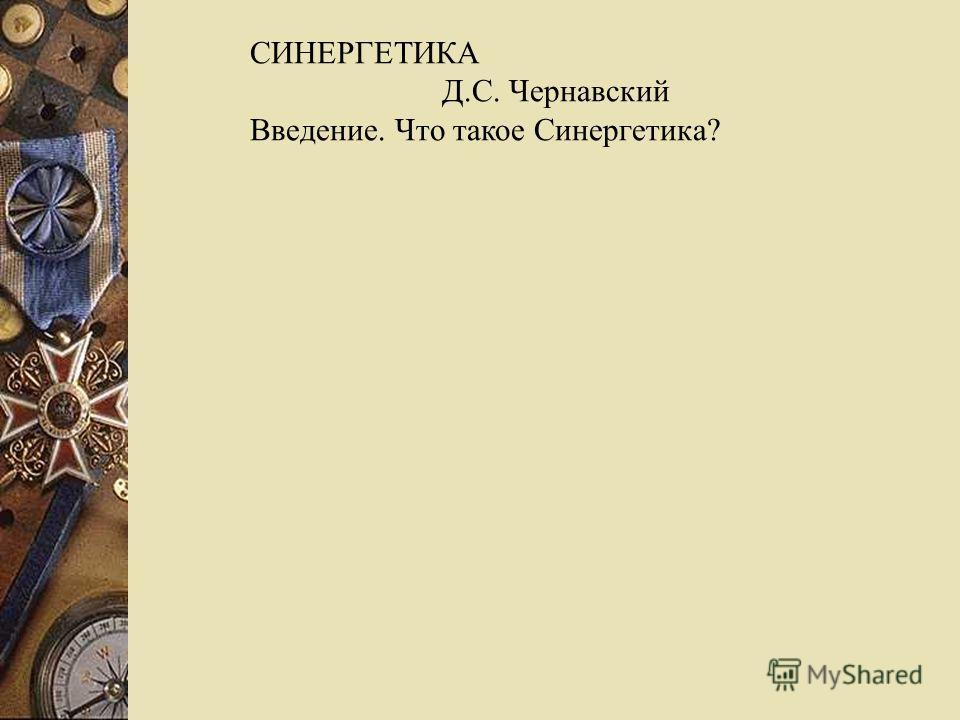 СИНЕРГЕТИКА Д.С. Чернавский Введение. Что такое Синергетика?