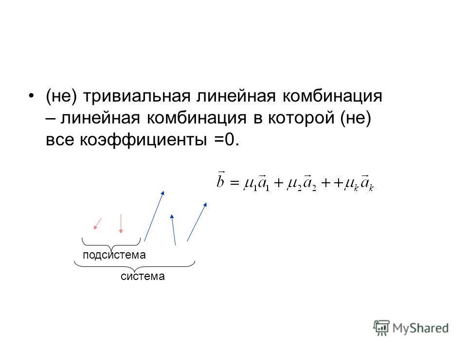 (не) тривиальная линейная комбинация – линейная комбинация в которой (не) все коэффициенты =0. система подсистема
