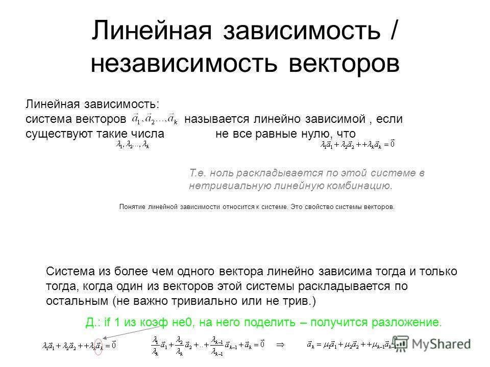 Линейная зависимость / независимость векторов Линейная зависимость: система векторов называется линейно зависимой, если существуют такие числа не все равные нулю, что Т.е. ноль раскладывается по этой системе в нетривиальную линейную комбинацию. Понят