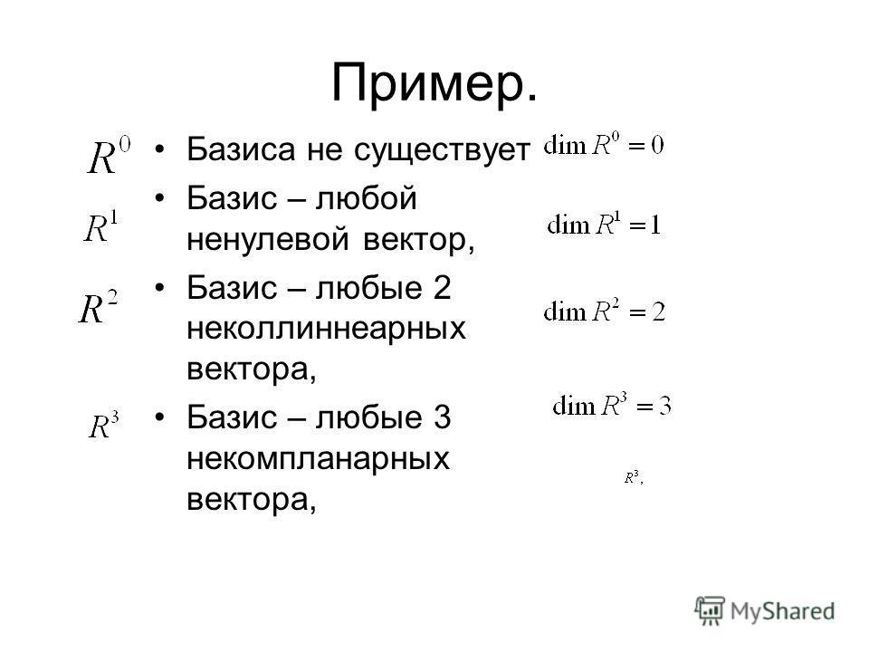 Пример. Базиса не существует Базис – любой ненулевой вектор, Базис – любые 2 неколлиннеарных вектора, Базис – любые 3 некомпланарных вектора,