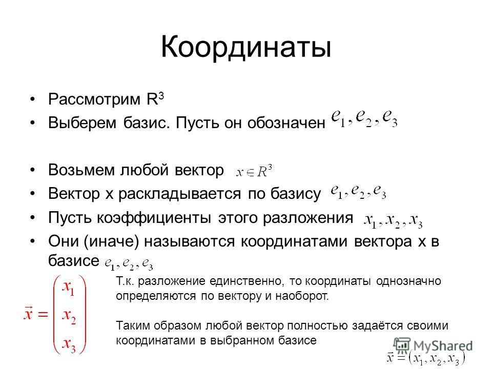 Координаты Рассмотрим R 3 Выберем базис. Пусть он обозначен Возьмем любой вектор Вектор x раскладывается по базису Пусть коэффициенты этого разложения Они (иначе) называются координатами вектора х в базисе Т.к. разложение единственно, то координаты о
