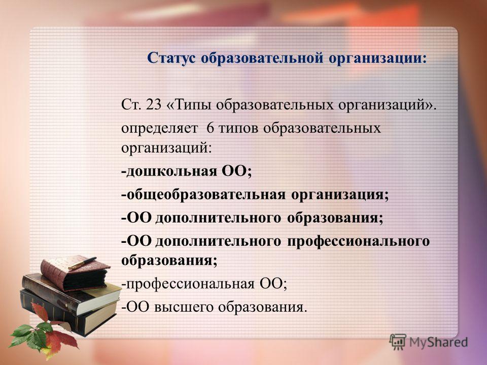 Статус образовательной организации: Ст. 23 «Типы образовательных организаций». определяет 6 типов образовательных организаций: -дошкольная ОО; -общеобразовательная организация; -ОО дополнительного образования; -ОО дополнительного профессионального об
