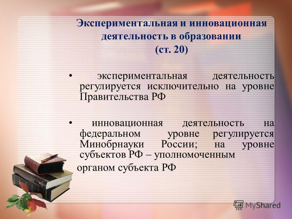 Экспериментальная и инновационная деятельность в образовании (ст. 20) экспериментальная деятельность регулируется исключительно на уровне Правительства РФ инновационная деятельность на федеральном уровне регулируется Минобрнауки России; на уровне суб