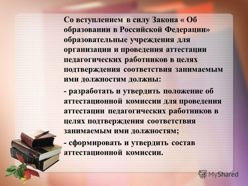Со вступлением в силу Закона « Об образовании в Российской Федерации» образовательные учреждения для организации и проведения аттестации педагогических работников в целях подтверждения соответствия занимаемым ими должностям должны: - разработать и ут