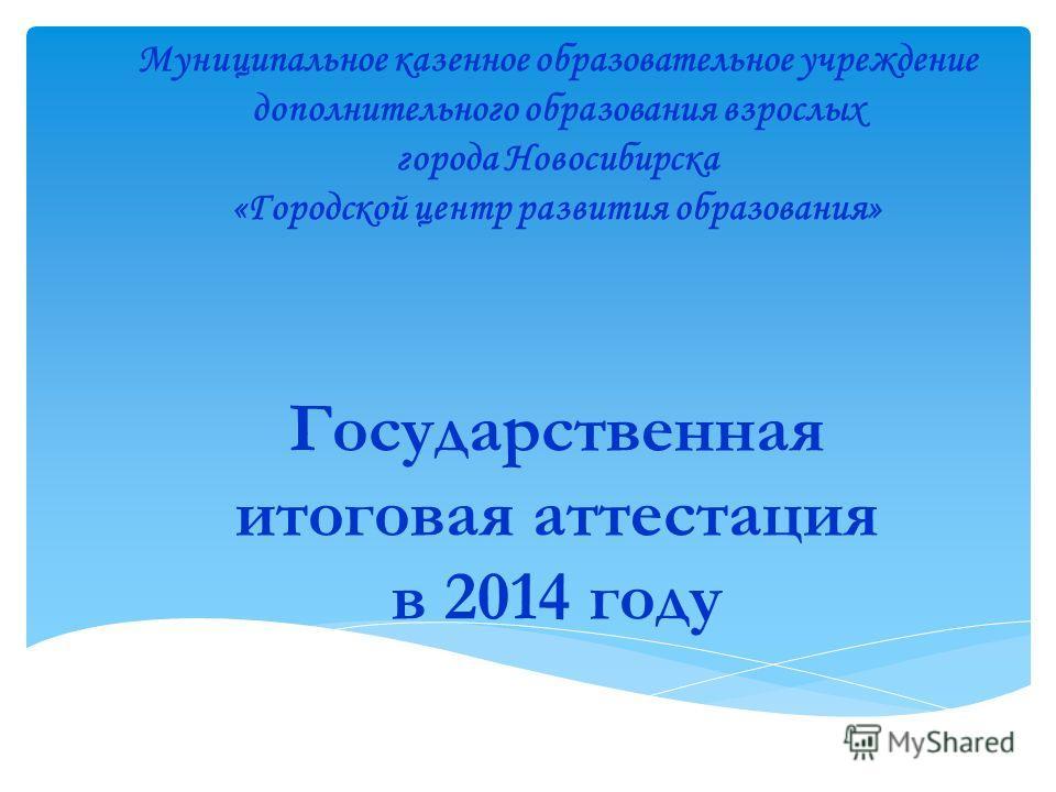 Государственная итоговая аттестация в 2014 году Муниципальное казенное образовательное учреждение дополнительного образования взрослых города Новосибирска «Городской центр развития образования»